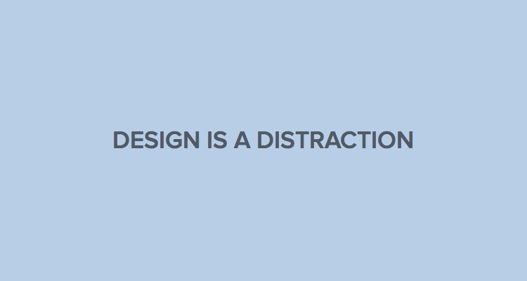 Design is a distraction